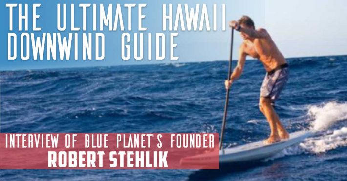The Ultimate Guide to Hawaiian Downwinds – Interview of Robert Stehlik