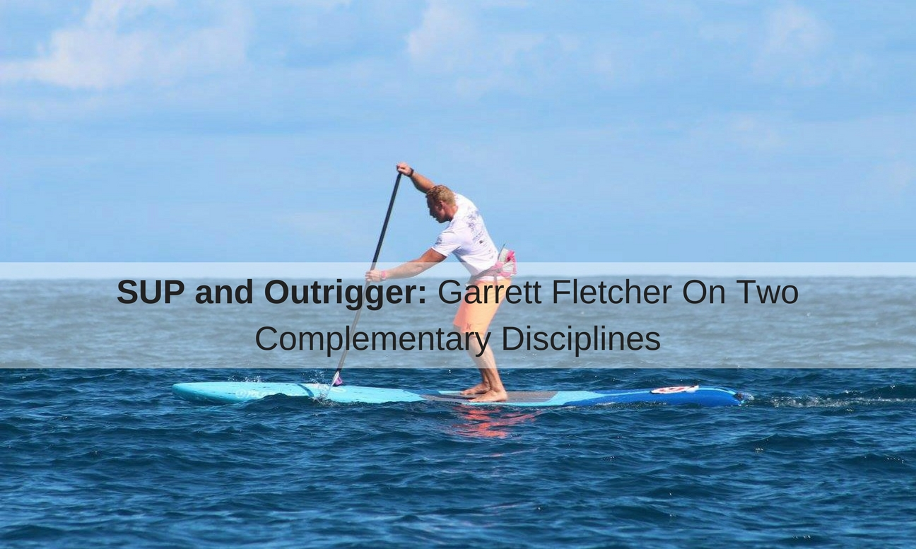 SUP and Outrigger: Garrett Fletcher On Two Complementary Disciplines