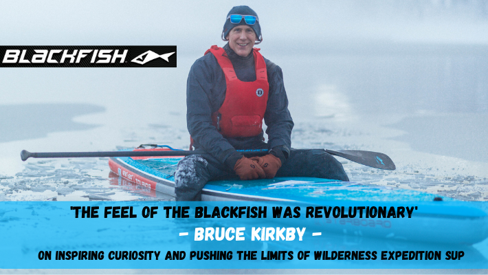 Acclaimed Wilderness Adventurer Bruce Kirkby joins the Blackfish SUP Team